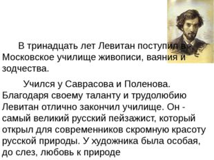 В тринадцать лет Левитан поступил в Московское училище живописи, ваяния и зо