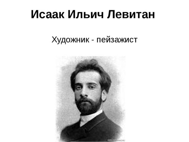 Исаак Ильич Левитан Художник - пейзажист