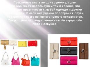Практичнее иметь не одну сумочку, а две. Классическая модель сумки тем и хоро