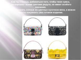 Как ты станешь добиваться того, чтобы твоя сумка, «засверкала» всеми цветами