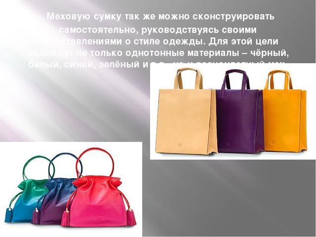 Меховую сумку так же можно сконструировать самостоятельно, руководствуясь св...