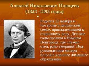Алексей Николаевич Плещеев (1823 -1893 годы) Родился 22 ноября в Костроме в д