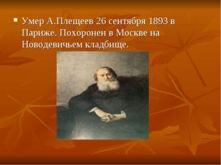 Умер А.Плещеев 26 сентября 1893 в Париже. Похоронен в Москве на Новодевичьем