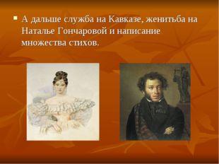 А дальше служба на Кавказе, женитьба на Наталье Гончаровой и написание множес