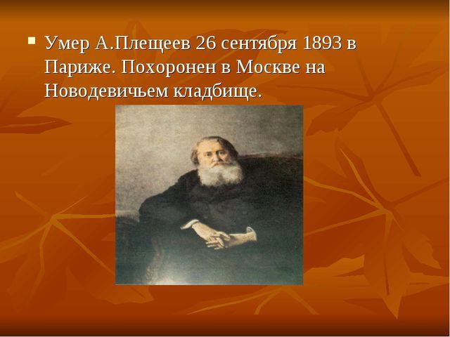 Умер А.Плещеев 26 сентября 1893 в Париже. Похоронен в Москве на Новодевичьем...