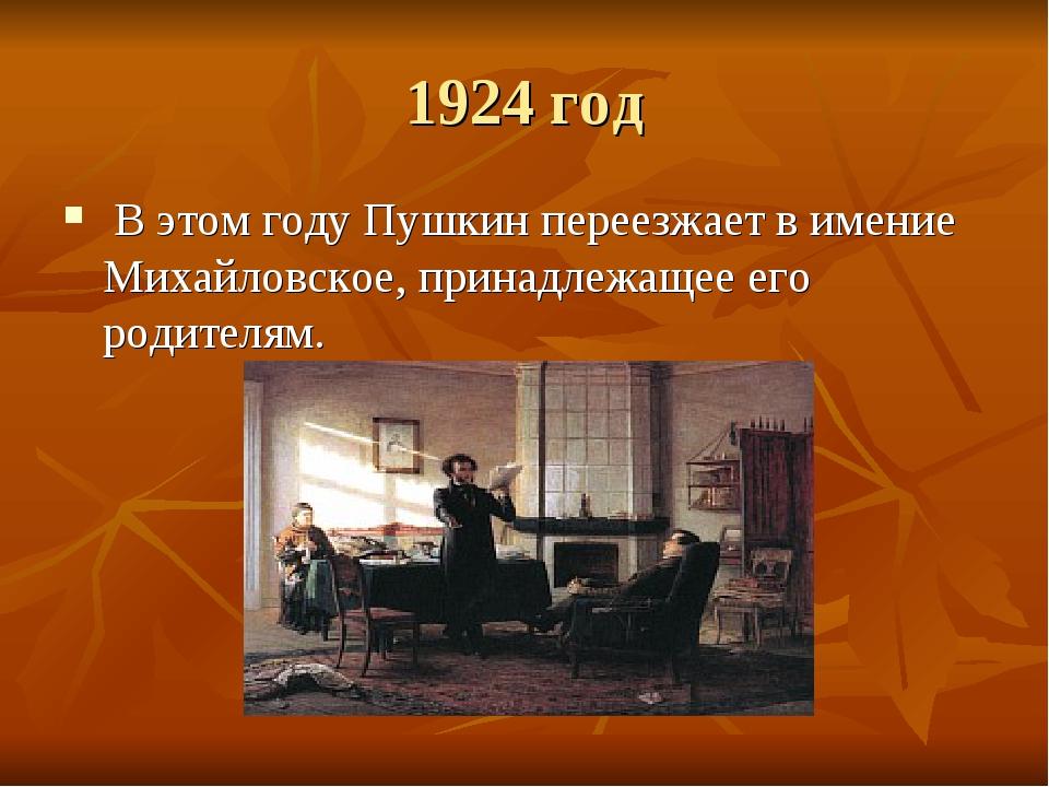1924 год В этом году Пушкин переезжает в имение Михайловское, принадлежащее е...