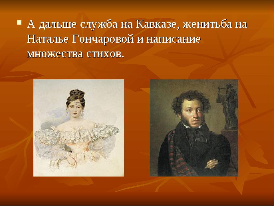 А дальше служба на Кавказе, женитьба на Наталье Гончаровой и написание множес...
