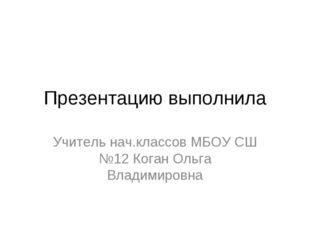 Презентацию выполнила Учитель нач.классов МБОУ СШ №12 Коган Ольга Владимировна