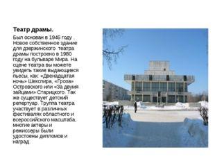 Театр драмы. Был основан в 1945 году . Новое собственное здание для дзержинск