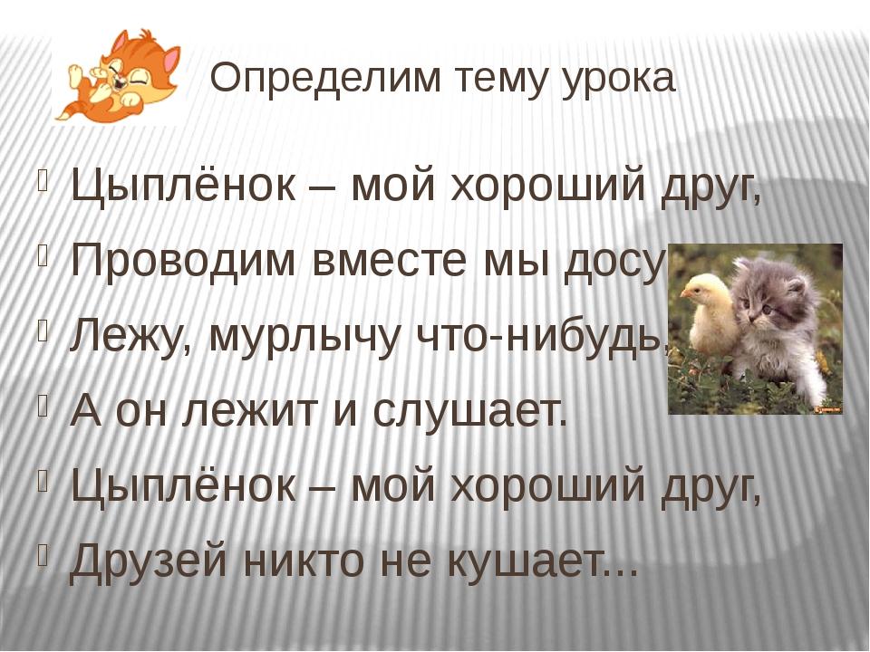 Определим тему урока Цыплёнок – мой хороший друг, Проводим вместе мы досуг. Л...