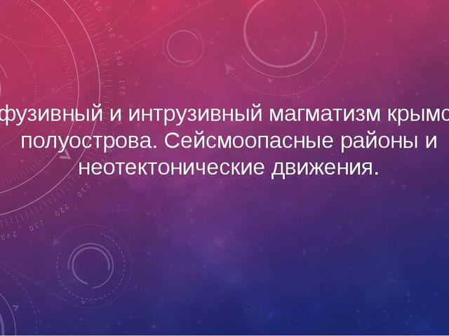 Эффузивный и интрузивный магматизм крымского полуострова. Сейсмоопасные район...