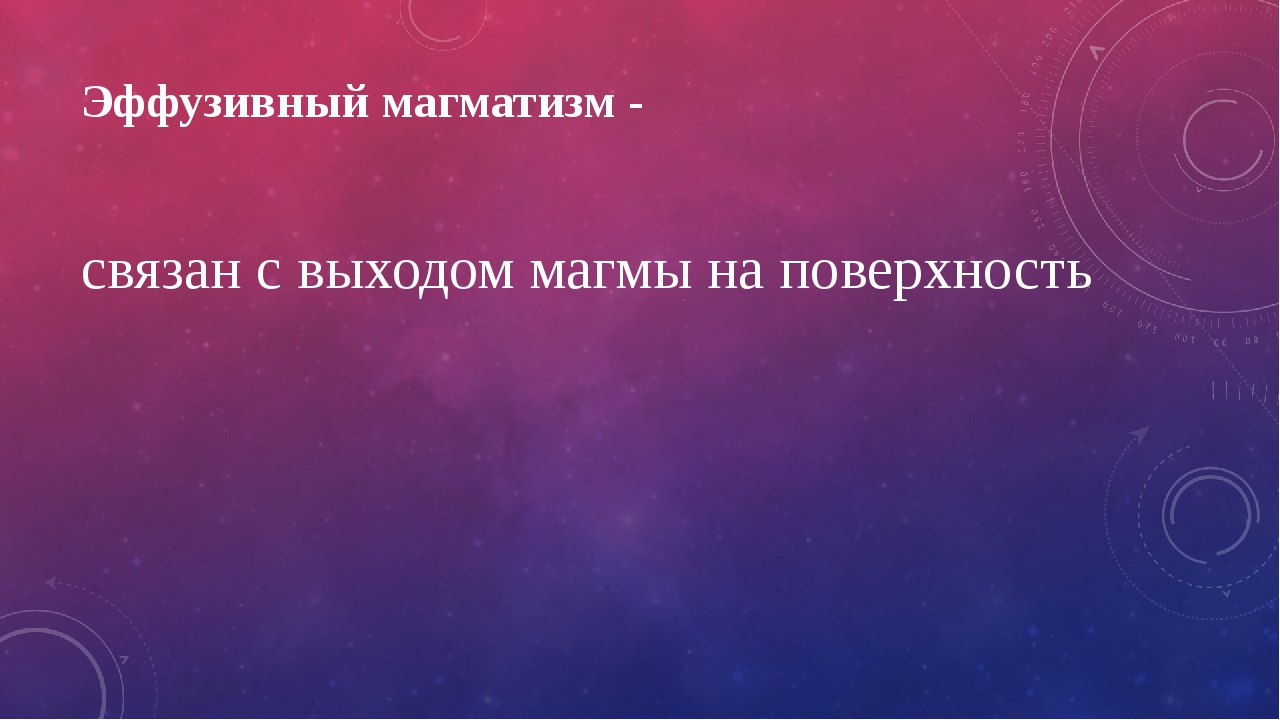 Эффузивный магматизм - связан с выходом магмы на поверхность