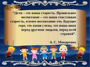 """""""Дети – это наша старость. Правильное воспитание – это наша счастливая старос"""
