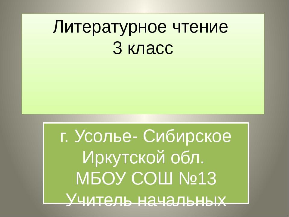 Литературное чтение 3 класс г. Усолье- Сибирское Иркутской обл. МБОУ СОШ №13...