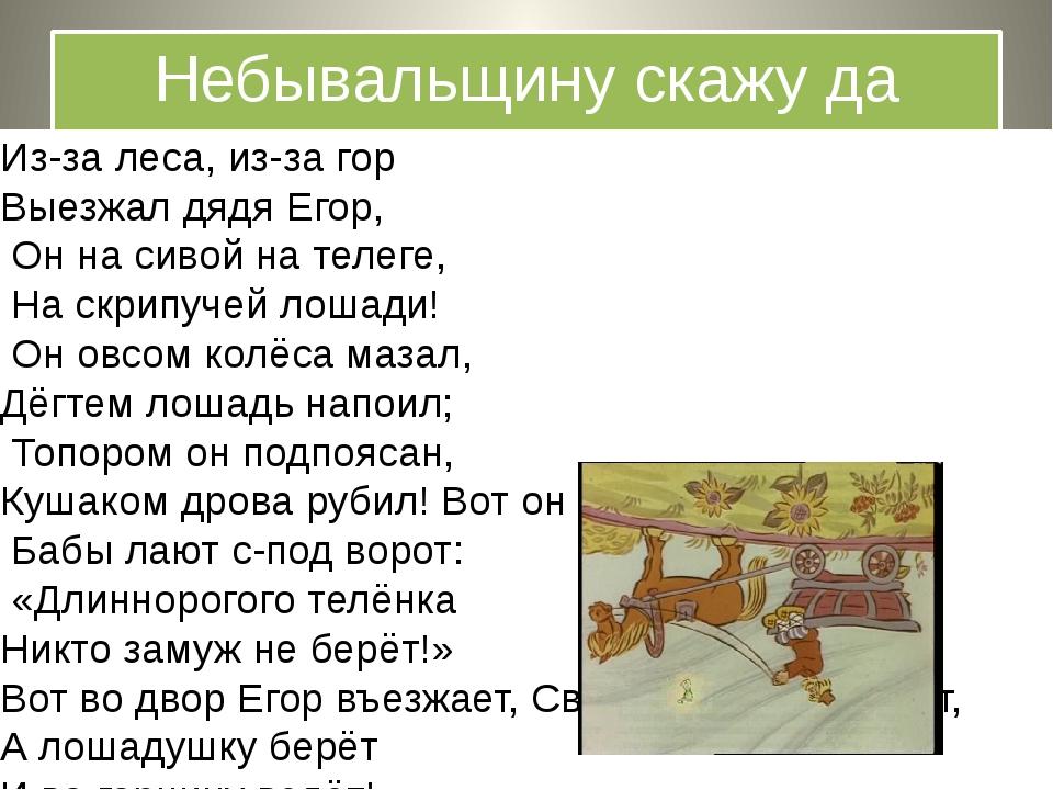 Небывальщину скажу да неслыхальщину» Из-за леса, из-за гор Выезжал дядя Егор,...