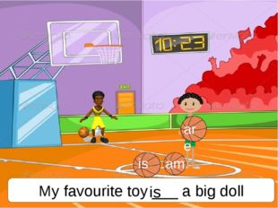 My favourite toy ___ a big doll is is am are