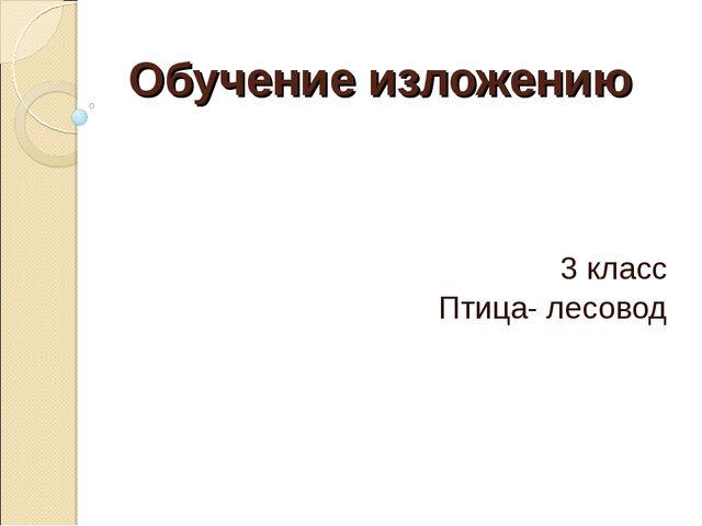 Презентация по русскому языку на тему Изложение класс  Обучение изложению 3 класс Птица лесовод