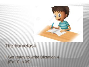 The hometask Get ready to write Dictation 4 (Ex.10, p.39)