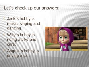 Let`s check up our answers: Jack`s hobby is music, singing and dancing. Willy
