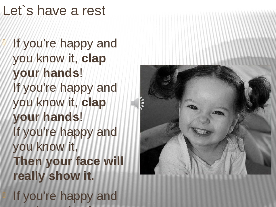 Let`s have a rest If you're happy and you know it, clap your hands! If you're...