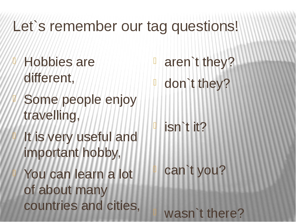 Let`s remember our tag questions! Hobbies are different, Some people enjoy tr...