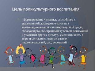 Цель поликультурного воспитания - формирование человека, способного к эффекти
