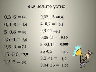 Вычислите устно 1,8 3,6 4,0 6,0 7,5 9,0 6,0 0,45 0,8 0,10 9,9 0,088 10,5 8,2
