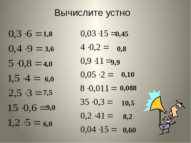 Вычислите устно 1,8 3,6 4,0 6,0 7,5 9,0 6,0 0,45 0,8 0,10 9,9 0,088 10,5 8,2...