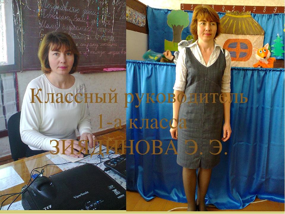 Классный руководитель 1-а класса ЗИЯДИНОВА Э. Э. 