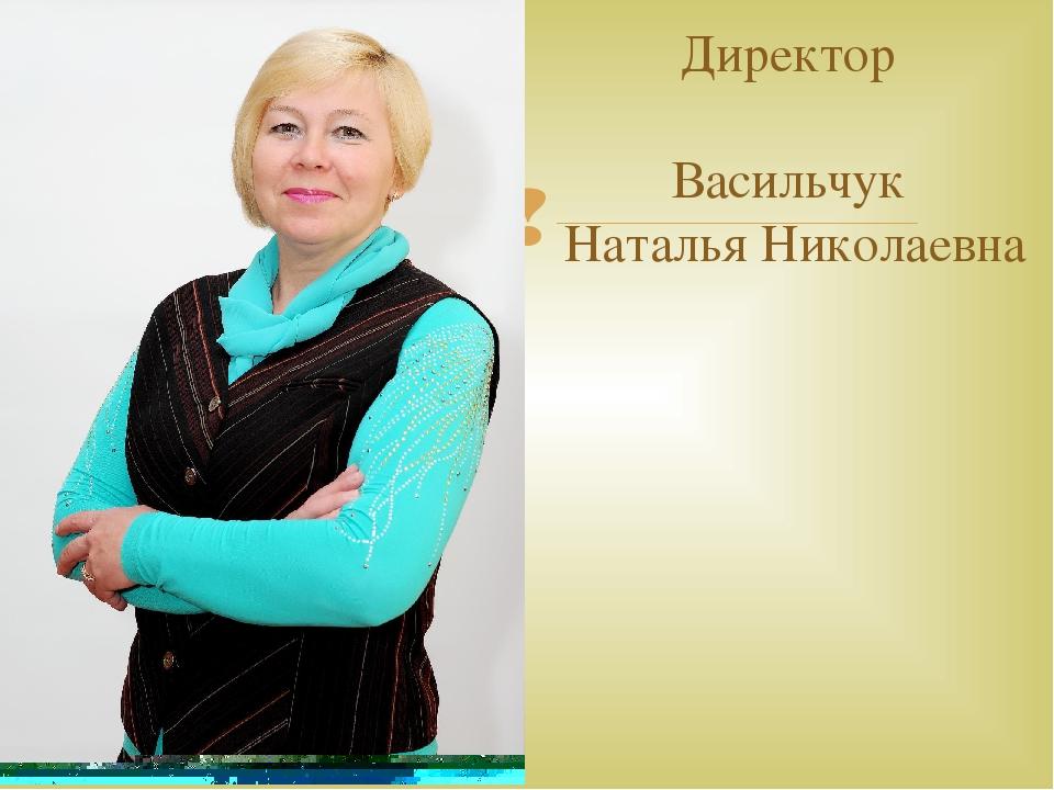 Директор Васильчук Наталья Николаевна 