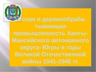 Лесная и деревообраба- тывающая промышленность Ханты-Мансийского автономного