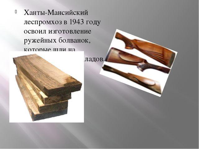 Ханты-Мансийский леспромхоз в 1943 году освоил изготовление ружейных болванок...