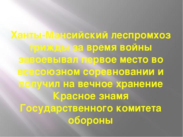 Ханты-Мансийский леспромхоз трижды за время войны завоевывал первое место во...