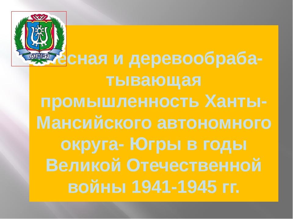 Лесная и деревообраба- тывающая промышленность Ханты-Мансийского автономного...