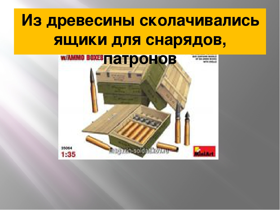 Из древесины сколачивались ящики для снарядов, патронов
