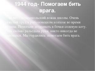 1944 год- Помогаем бить врага. 14 лет – комсомольский вожак школы. Очень тяже