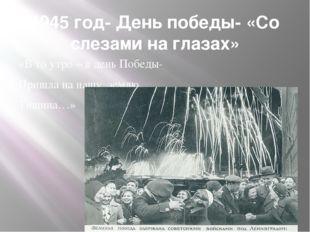 1945 год- День победы- «Со слезами на глазах» «В то утро – в день Победы- При
