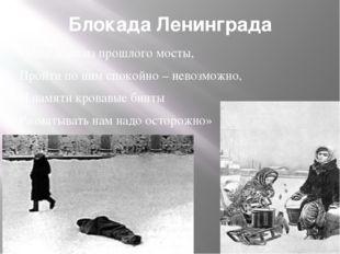 Блокада Ленинграда «Наведены из прошлого мосты, Пройти по ним спокойно – нево