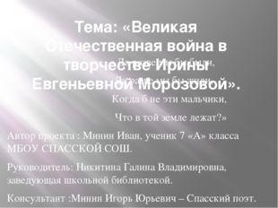Тема: «Великая Отечественная война в творчестве Ирины Евгеньевной Морозовой».