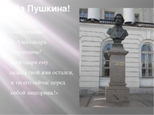 За Пушкина! «За Пушкина! За Александра Сергеевича! Благодаря ему дядька твой