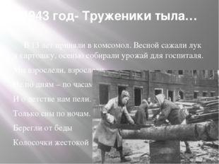 1943 год- Труженики тыла… В 13 лет приняли в комсомол. Весной сажали лук и ка