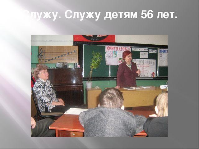 Служу. Служу детям 56 лет.
