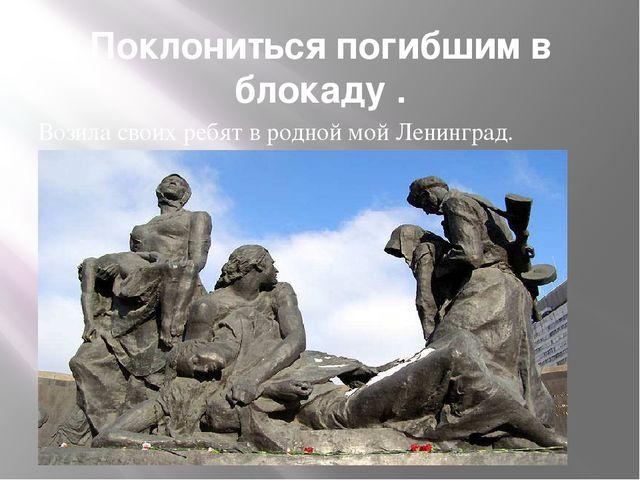 Поклониться погибшим в блокаду . Возила своих ребят в родной мой Ленинград.