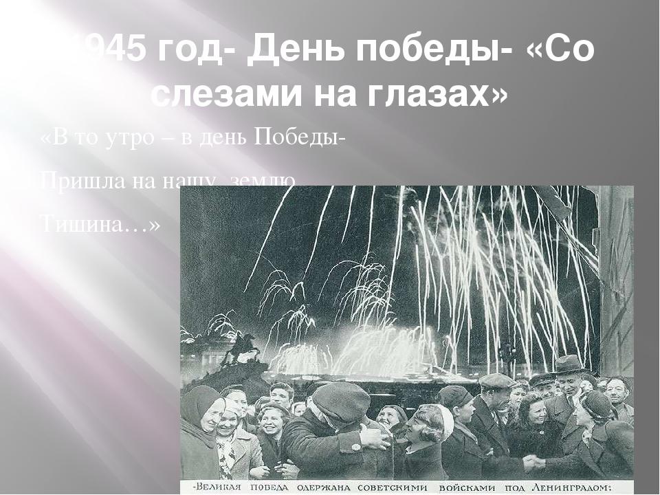 1945 год- День победы- «Со слезами на глазах» «В то утро – в день Победы- При...