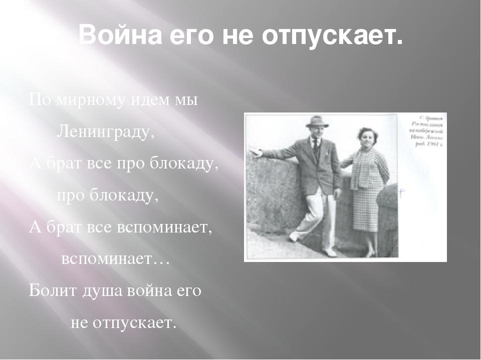 Война его не отпускает. По мирному идем мы Ленинграду, А брат все про блокаду...