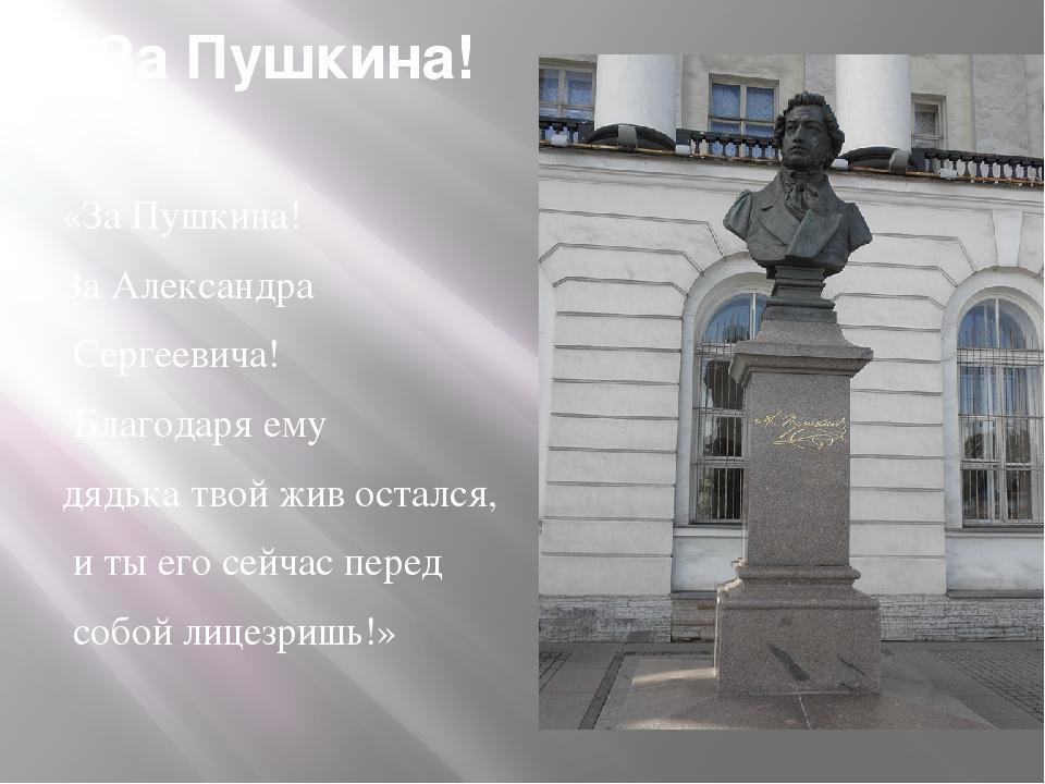 За Пушкина! «За Пушкина! За Александра Сергеевича! Благодаря ему дядька твой...