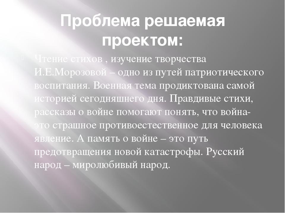 Проблема решаемая проектом: Чтение стихов , изучение творчества И.Е.Морозовой...