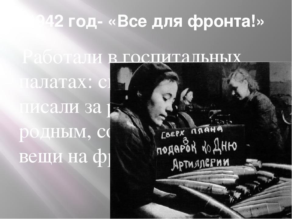1942 год- «Все для фронта!» Работали в госпитальных палатах: скручивали бинты...