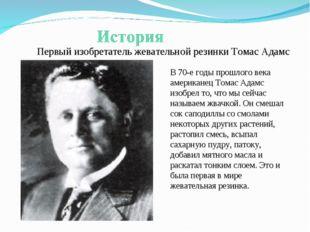 Первый изобретатель жевательной резинки Томас Адамс В 70-е годы прошлого века
