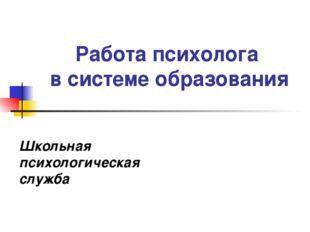 Работа психолога в системе образования Школьная психологическая служба